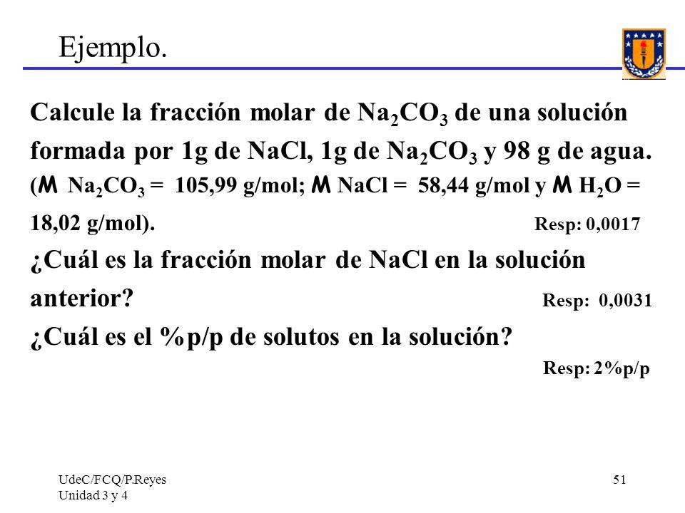 UdeC/FCQ/P.Reyes Unidad 3 y 4 51 Ejemplo. Calcule la fracción molar de Na 2 CO 3 de una solución formada por 1g de NaCl, 1g de Na 2 CO 3 y 98 g de agu