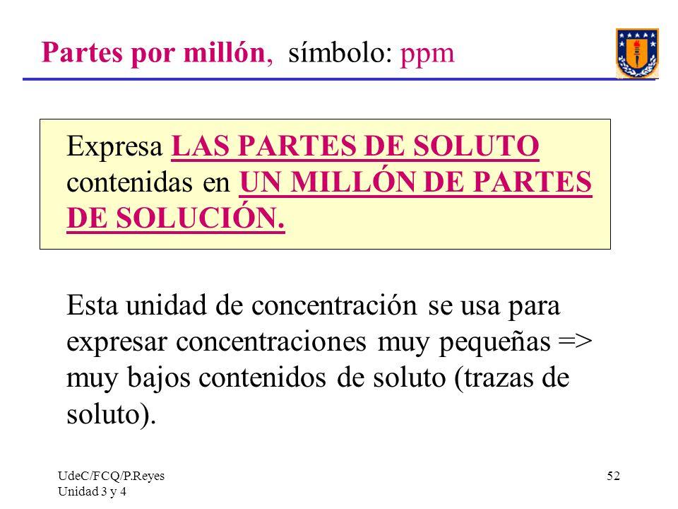 UdeC/FCQ/P.Reyes Unidad 3 y 4 52 Partes por millón, símbolo: ppm Expresa LAS PARTES DE SOLUTO contenidas en UN MILLÓN DE PARTES DE SOLUCIÓN. Esta unid