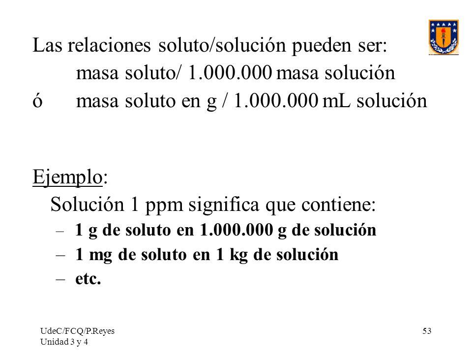 UdeC/FCQ/P.Reyes Unidad 3 y 4 53 Las relaciones soluto/solución pueden ser: masa soluto/ 1.000.000 masa solución ó masa soluto en g / 1.000.000 mL sol