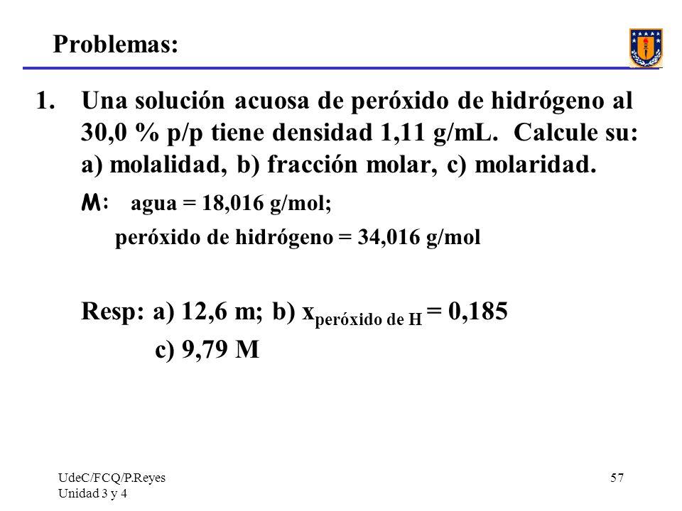 UdeC/FCQ/P.Reyes Unidad 3 y 4 57 Problemas: 1.Una solución acuosa de peróxido de hidrógeno al 30,0 % p/p tiene densidad 1,11 g/mL. Calcule su: a) mola