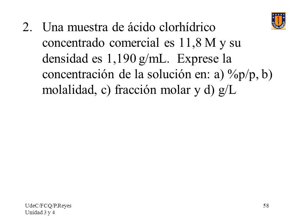 UdeC/FCQ/P.Reyes Unidad 3 y 4 58 2.Una muestra de ácido clorhídrico concentrado comercial es 11,8 M y su densidad es 1,190 g/mL. Exprese la concentrac