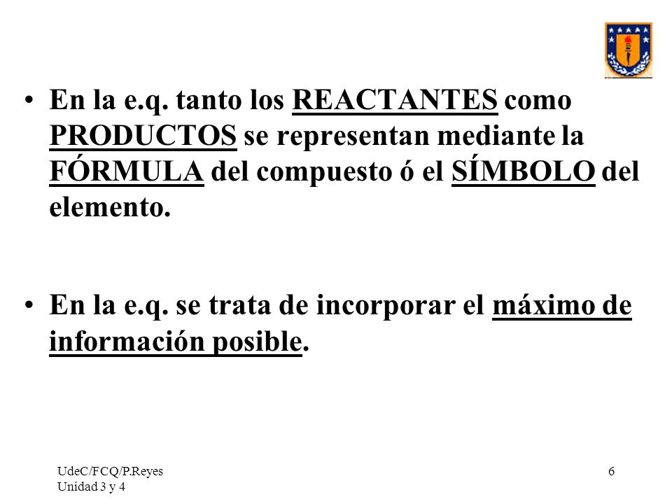 UdeC/FCQ/P.Reyes Unidad 3 y 4 6 En la e.q. tanto los REACTANTES como PRODUCTOS se representan mediante la FÓRMULA del compuesto ó el SÍMBOLO del eleme