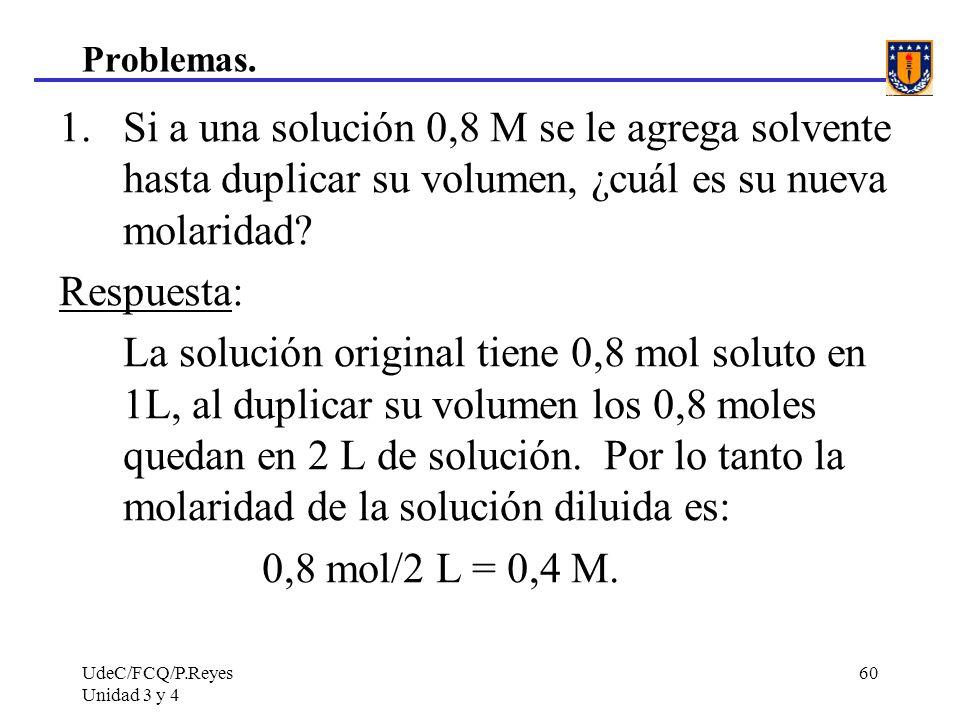 UdeC/FCQ/P.Reyes Unidad 3 y 4 60 Problemas. 1.Si a una solución 0,8 M se le agrega solvente hasta duplicar su volumen, ¿cuál es su nueva molaridad? Re