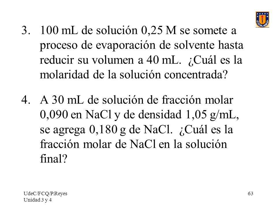 UdeC/FCQ/P.Reyes Unidad 3 y 4 63 3.100 mL de solución 0,25 M se somete a proceso de evaporación de solvente hasta reducir su volumen a 40 mL. ¿Cuál es