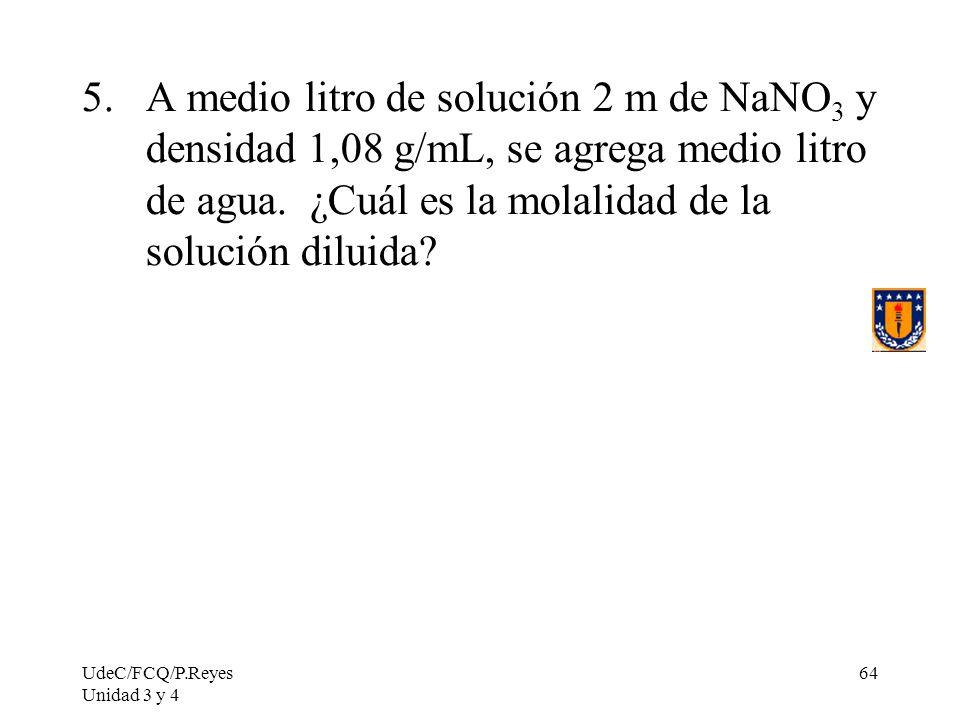 UdeC/FCQ/P.Reyes Unidad 3 y 4 64 5.A medio litro de solución 2 m de NaNO 3 y densidad 1,08 g/mL, se agrega medio litro de agua. ¿Cuál es la molalidad
