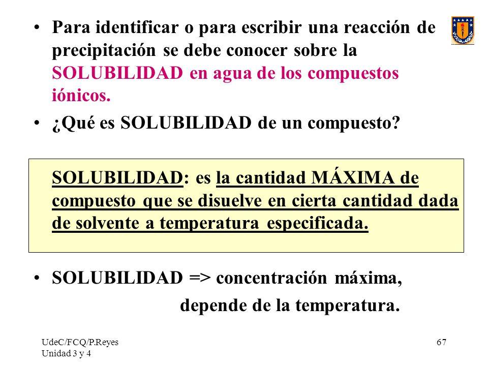 UdeC/FCQ/P.Reyes Unidad 3 y 4 67 Para identificar o para escribir una reacción de precipitación se debe conocer sobre la SOLUBILIDAD en agua de los co