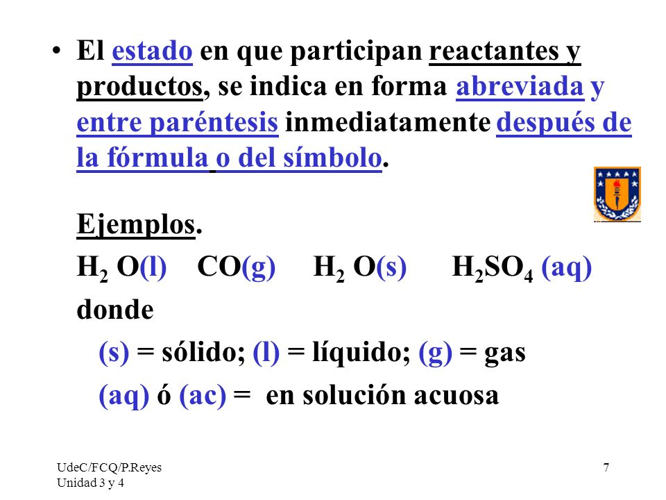 UdeC/FCQ/P.Reyes Unidad 3 y 4 7 El estado en que participan reactantes y productos, se indica en forma abreviada y entre paréntesis inmediatamente des