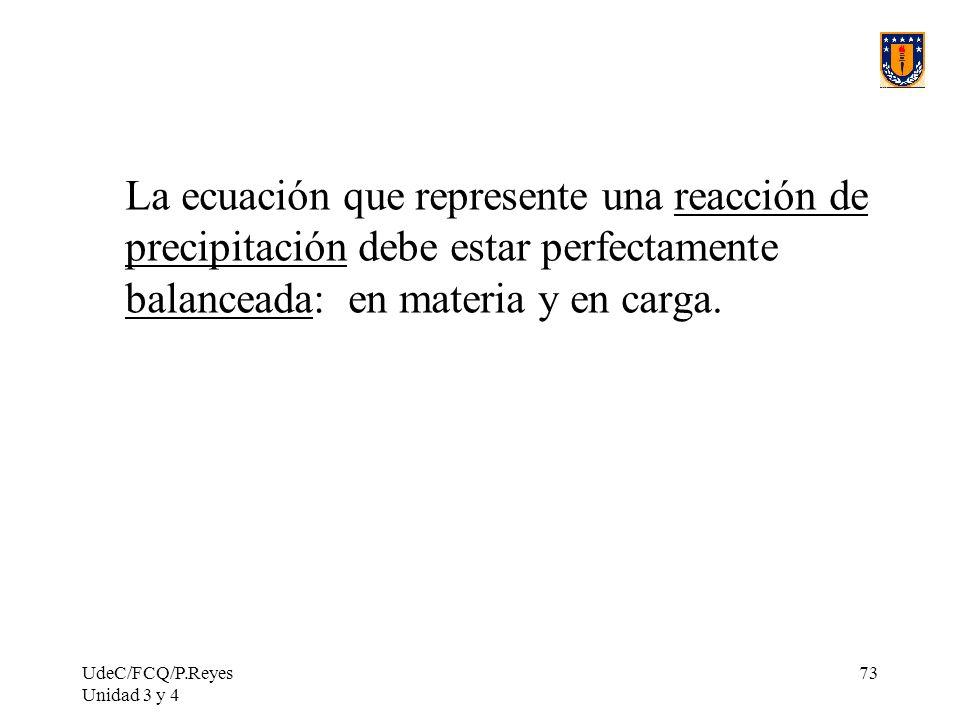 UdeC/FCQ/P.Reyes Unidad 3 y 4 73 La ecuación que represente una reacción de precipitación debe estar perfectamente balanceada: en materia y en carga.