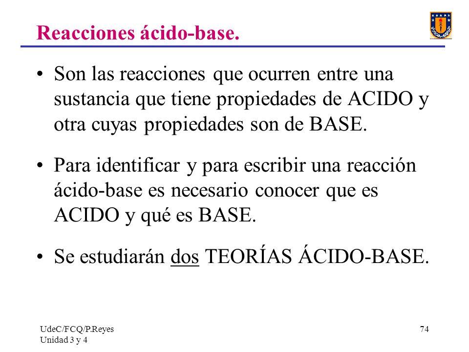 UdeC/FCQ/P.Reyes Unidad 3 y 4 74 Reacciones ácido-base. Son las reacciones que ocurren entre una sustancia que tiene propiedades de ACIDO y otra cuyas