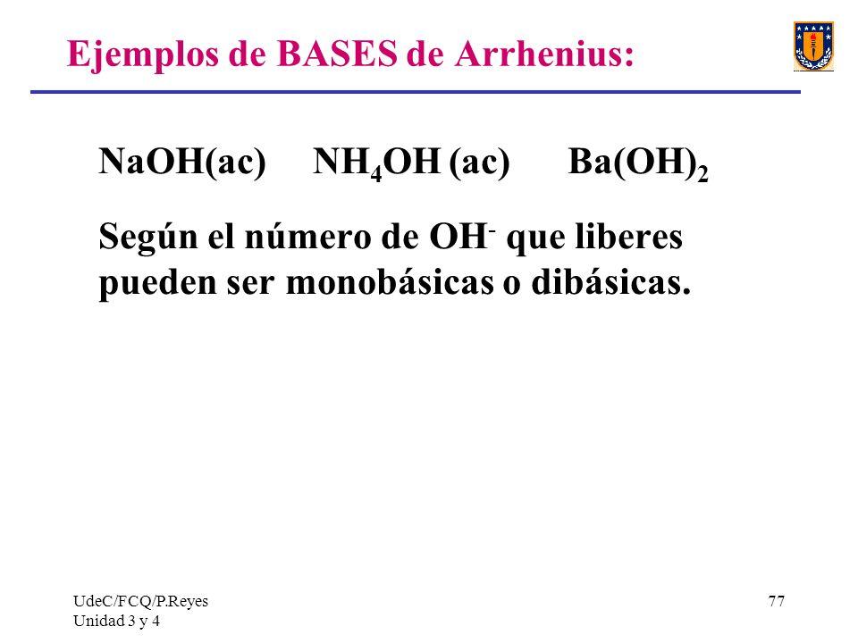 UdeC/FCQ/P.Reyes Unidad 3 y 4 77 Ejemplos de BASES de Arrhenius: NaOH(ac) NH 4 OH (ac) Ba(OH) 2 Según el número de OH - que liberes pueden ser monobás