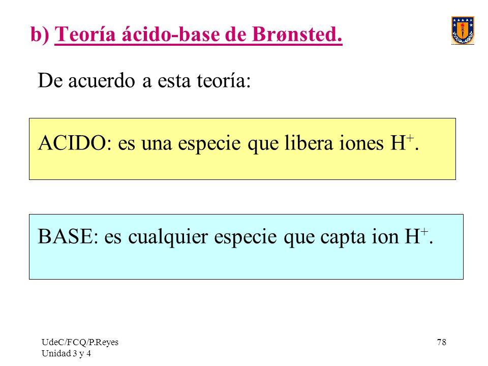 UdeC/FCQ/P.Reyes Unidad 3 y 4 78 b) Teoría ácido-base de Brønsted. De acuerdo a esta teoría: ACIDO: es una especie que libera iones H +. BASE: es cual