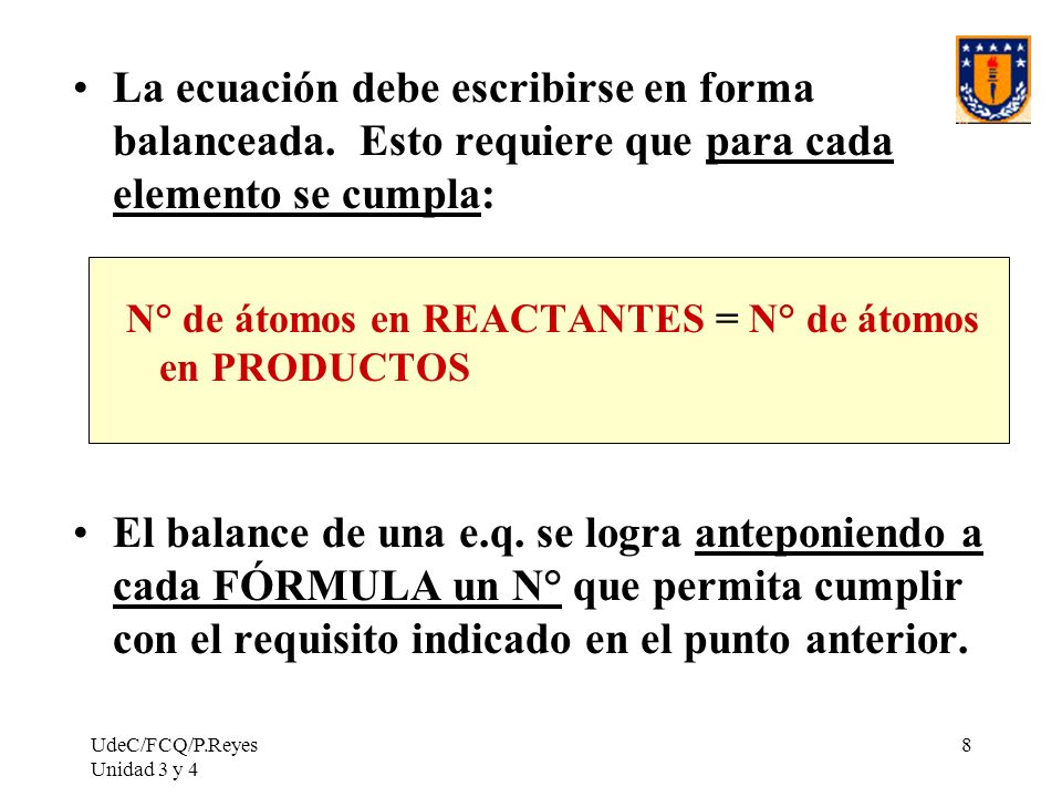 UdeC/FCQ/P.Reyes Unidad 3 y 4 8 La ecuación debe escribirse en forma balanceada. Esto requiere que para cada elemento se cumpla: N° de átomos en REACT
