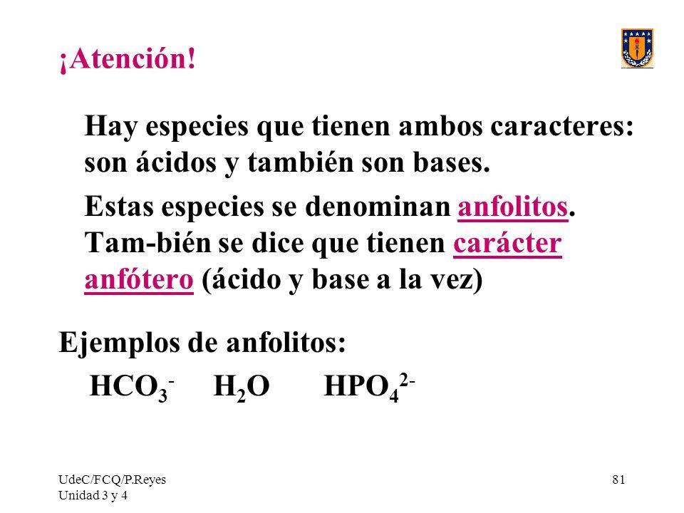 UdeC/FCQ/P.Reyes Unidad 3 y 4 81 ¡Atención! Hay especies que tienen ambos caracteres: son ácidos y también son bases. Estas especies se denominan anfo