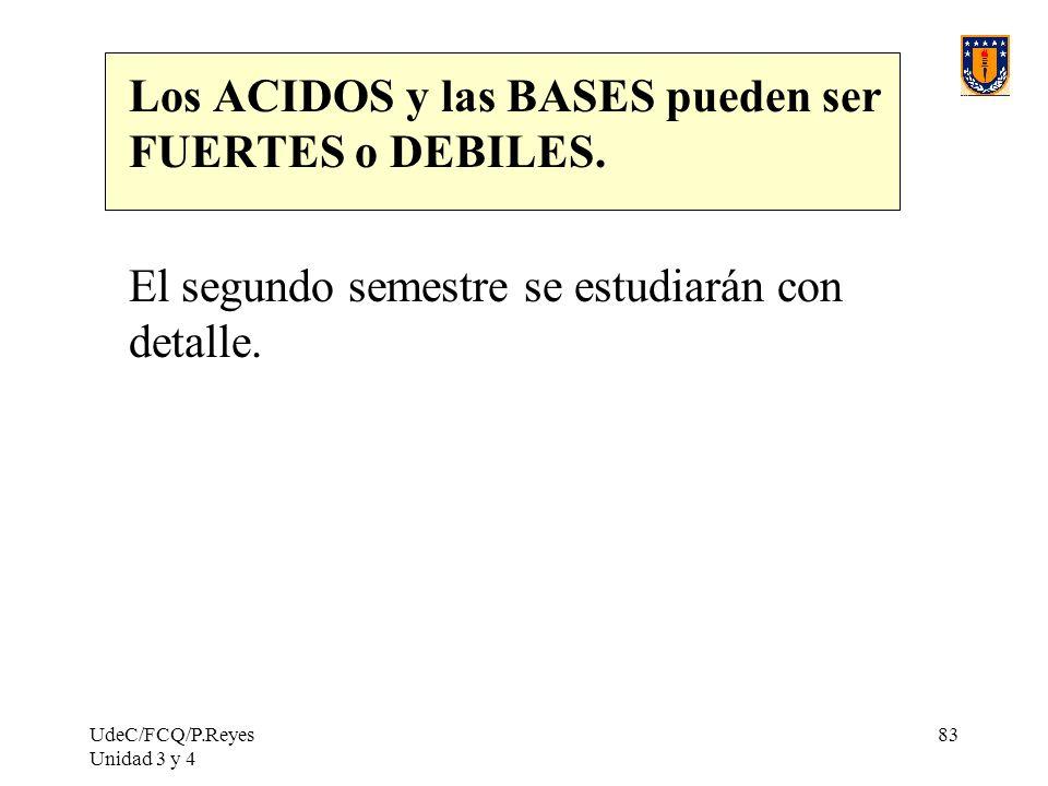 UdeC/FCQ/P.Reyes Unidad 3 y 4 83 Los ACIDOS y las BASES pueden ser FUERTES o DEBILES. El segundo semestre se estudiarán con detalle.