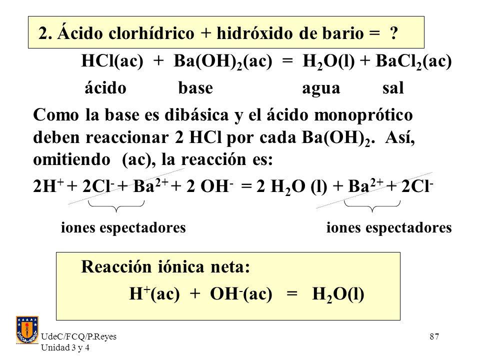 UdeC/FCQ/P.Reyes Unidad 3 y 4 87 2. Ácido clorhídrico + hidróxido de bario = ? HCl(ac) + Ba(OH) 2 (ac) = H 2 O(l) + BaCl 2 (ac) ácido base agua sal Co