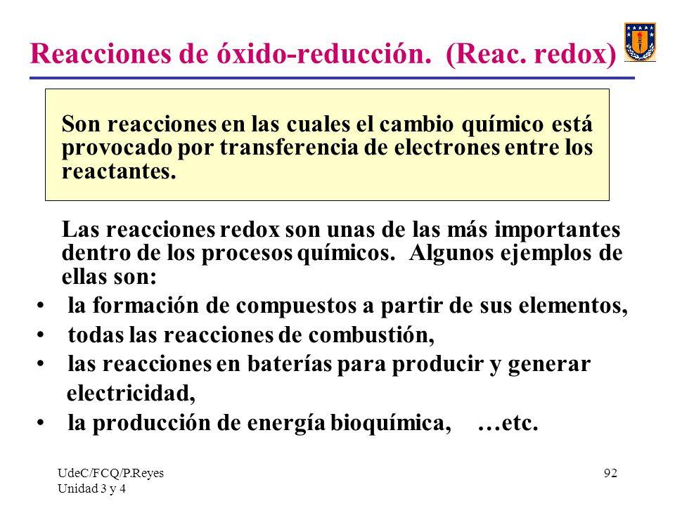 UdeC/FCQ/P.Reyes Unidad 3 y 4 92 Reacciones de óxido-reducción. (Reac. redox) Son reacciones en las cuales el cambio químico está provocado por transf