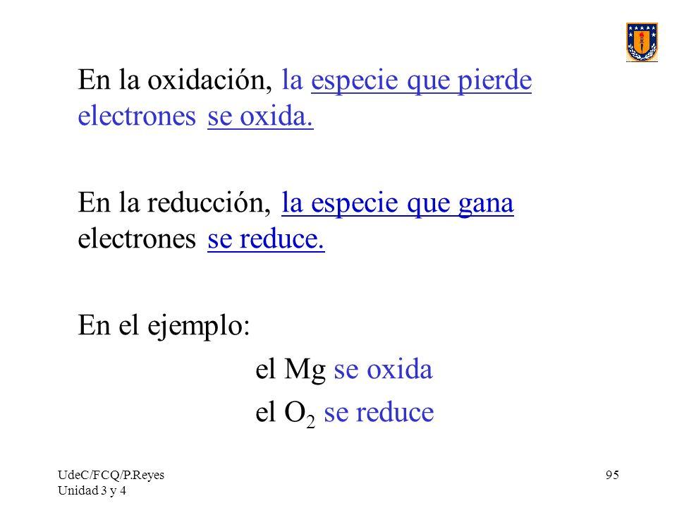UdeC/FCQ/P.Reyes Unidad 3 y 4 95 En la oxidación, la especie que pierde electrones se oxida. En la reducción, la especie que gana electrones se reduce