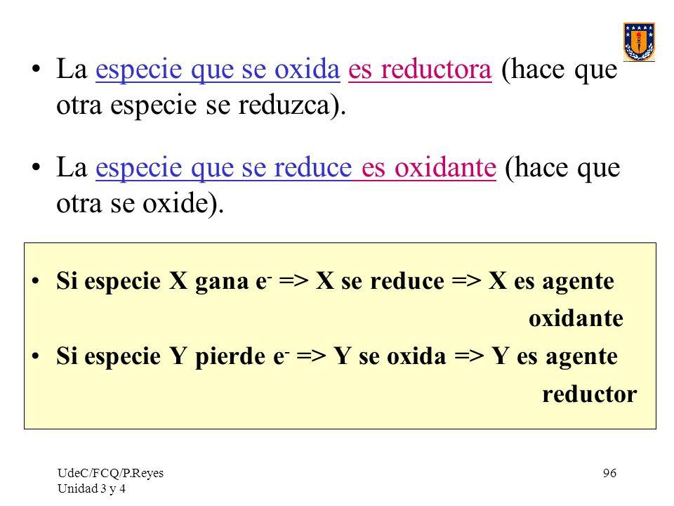 UdeC/FCQ/P.Reyes Unidad 3 y 4 96 La especie que se oxida es reductora (hace que otra especie se reduzca). La especie que se reduce es oxidante (hace q