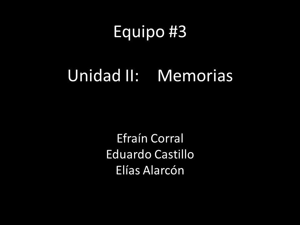 Equipo #3 Unidad II:Memorias Efraín Corral Eduardo Castillo Elías Alarcón