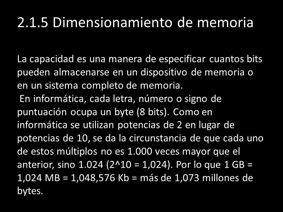 2.1.5 Dimensionamiento de memoria La capacidad es una manera de especificar cuantos bits pueden almacenarse en un dispositivo de memoria o en un siste