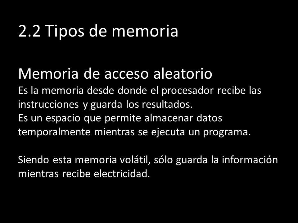 2.2 Tipos de memoria Memoria de acceso aleatorio Es la memoria desde donde el procesador recibe las instrucciones y guarda los resultados. Es un espac
