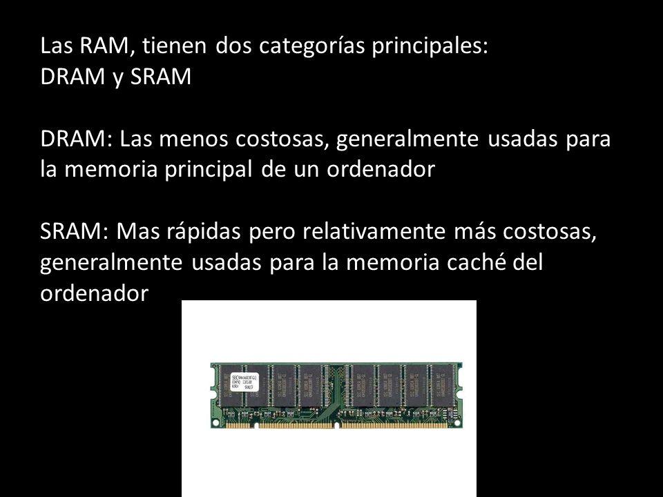 Las RAM, tienen dos categorías principales: DRAM y SRAM DRAM: Las menos costosas, generalmente usadas para la memoria principal de un ordenador SRAM: