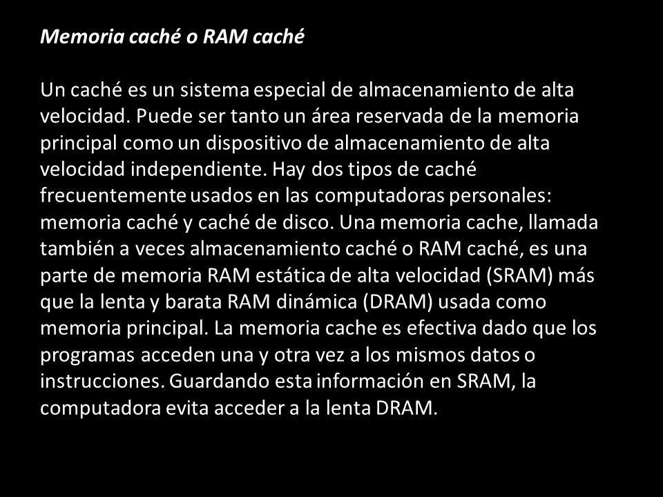 Memoria caché o RAM caché Un caché es un sistema especial de almacenamiento de alta velocidad. Puede ser tanto un área reservada de la memoria princip