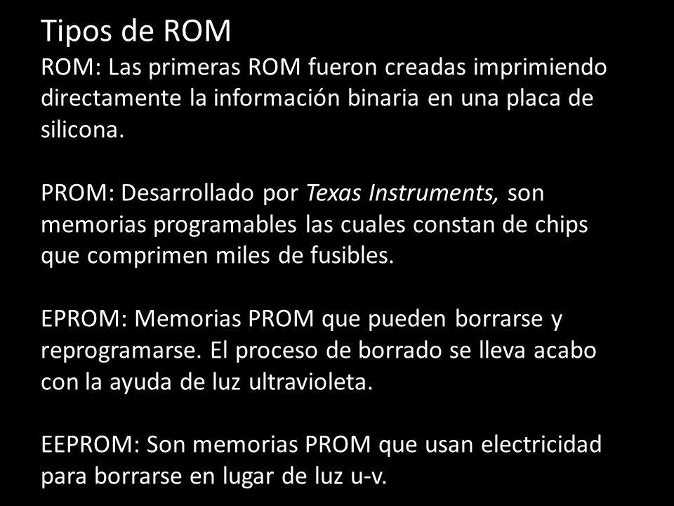 Tipos de ROM ROM:Las primeras ROM fueron creadas imprimiendo directamente la información binaria en una placa de silicona. PROM: Desarrollado por Texa