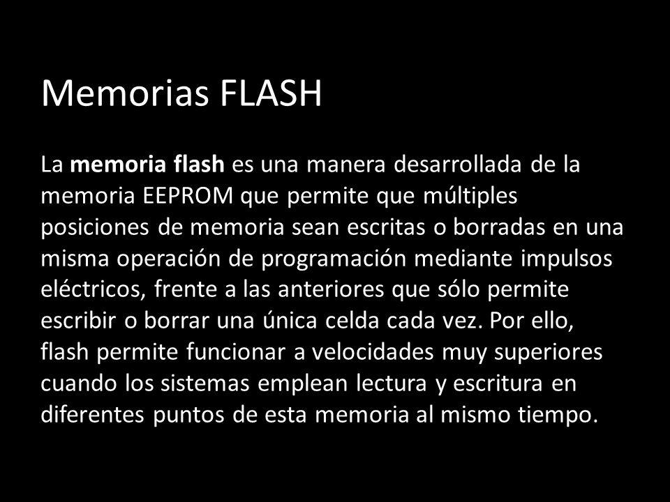 Memorias FLASH La memoria flash es una manera desarrollada de la memoria EEPROM que permite que múltiples posiciones de memoria sean escritas o borrad