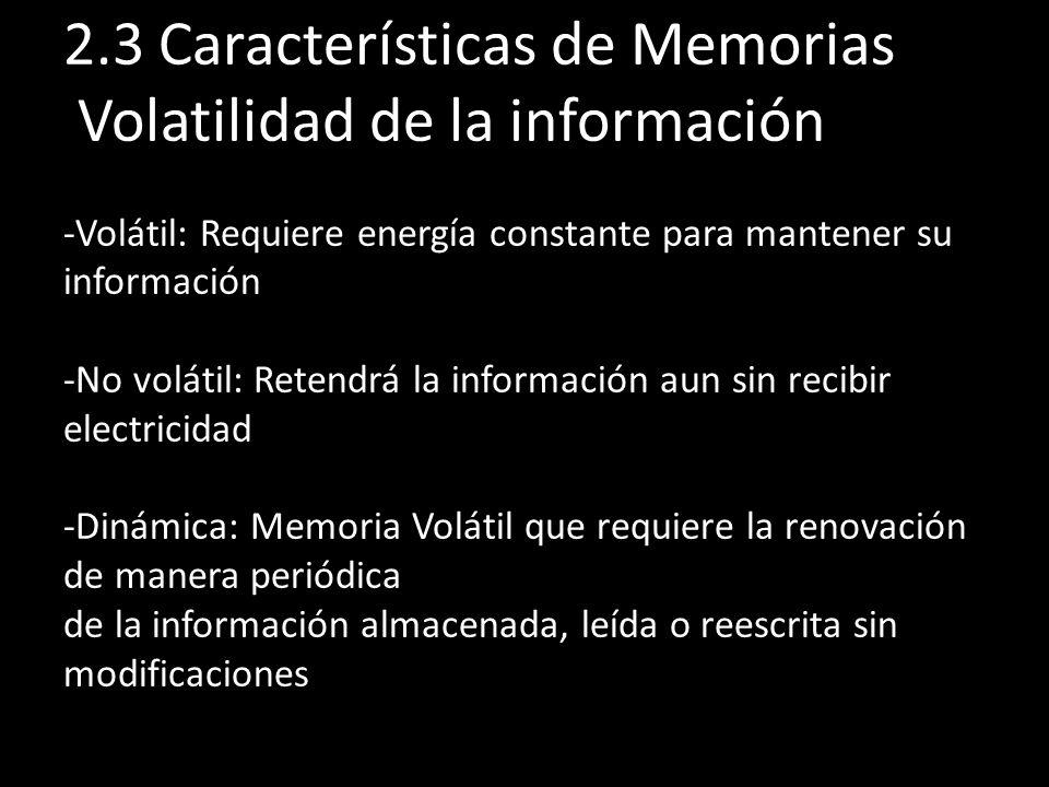 2.3 Características de Memorias Volatilidad de la información -Volátil: Requiere energía constante para mantener su información -No volátil: Retendrá