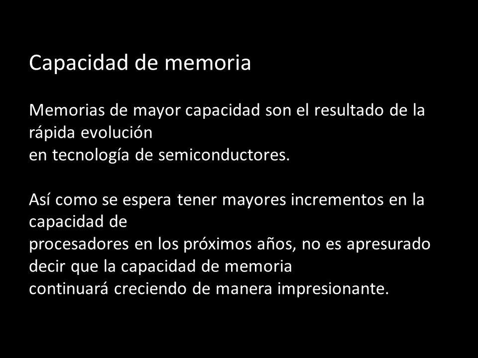 Capacidad de memoria Memorias de mayor capacidad son el resultado de la rápida evolución en tecnología de semiconductores. Así como se espera tener ma
