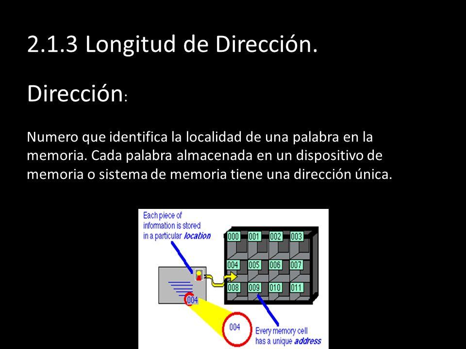 2.1.3 Longitud de Dirección. Dirección : Numero que identifica la localidad de una palabra en la memoria. Cada palabra almacenada en un dispositivo de