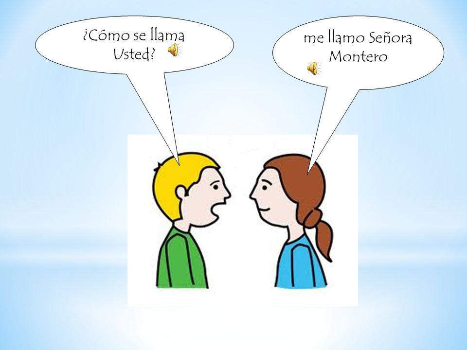 ¿Cómo se llama Usted? me llamo Señora Montero