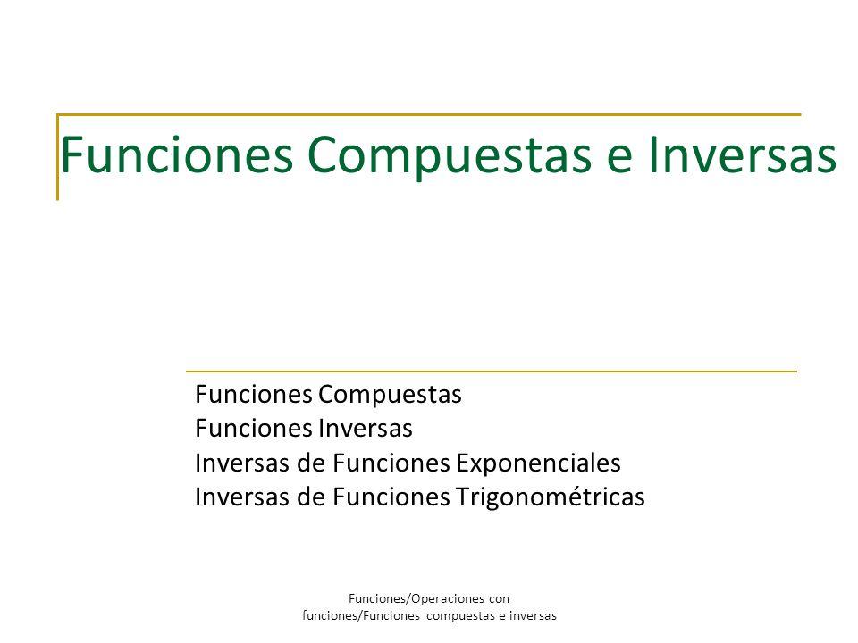 Funciones Compuestas e Inversas Funciones Compuestas Funciones Inversas Inversas de Funciones Exponenciales Inversas de Funciones Trigonométricas Func