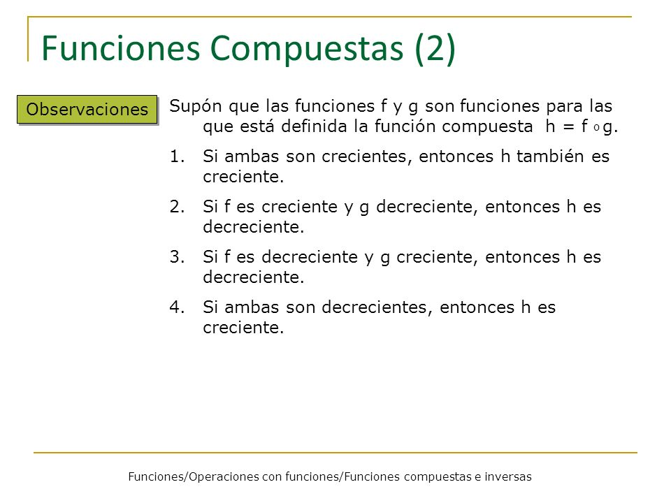 Funciones/Operaciones con funciones/Funciones compuestas e inversas Funciones Compuestas (2) Observaciones Supón que las funciones f y g son funciones