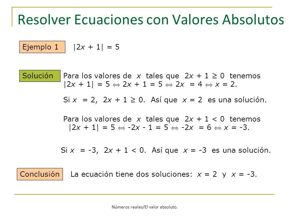 Resolver Ecuaciones con Valores Absolutos Ejemplo 1 Solución Conclusión La ecuación tiene dos soluciones: x = 2 y x = -3. |2x + 1| = 5 Para los valore