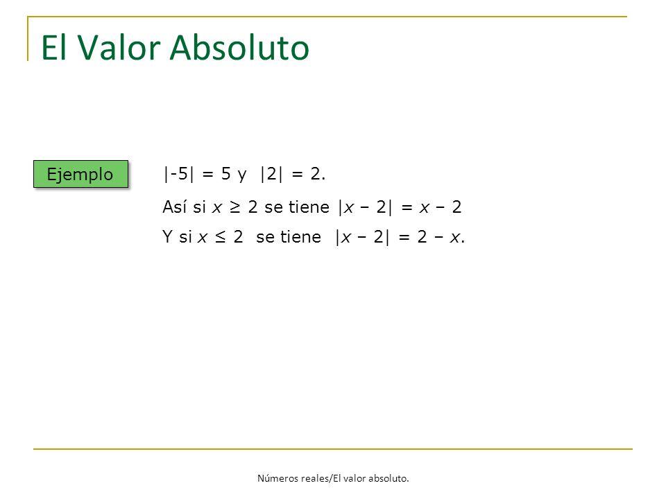 Números reales/El valor absoluto. El Valor Absoluto Ejemplo |-5| = 5 y |2| = 2. Así si x 2 se tiene |x – 2| = x – 2 Y si x 2 se tiene |x – 2| = 2 – x.