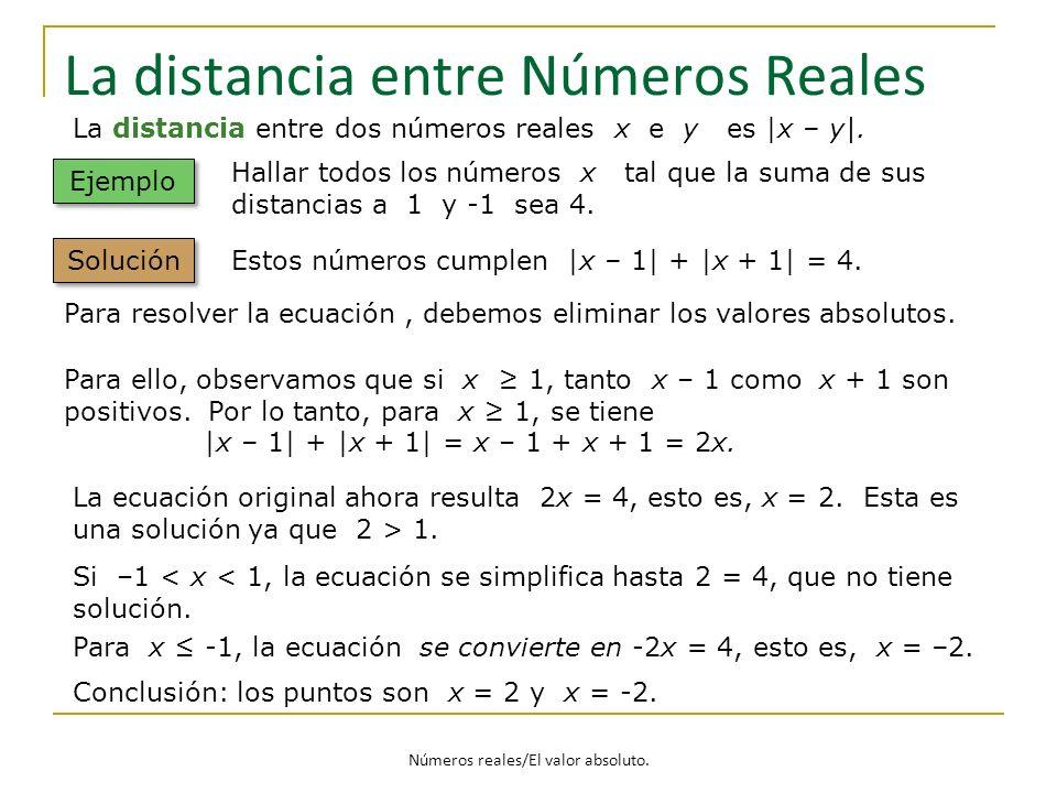 Números reales/El valor absoluto. La distancia entre Números Reales La distancia entre dos números reales x e y es |x – y|. Ejemplo Hallar todos los n