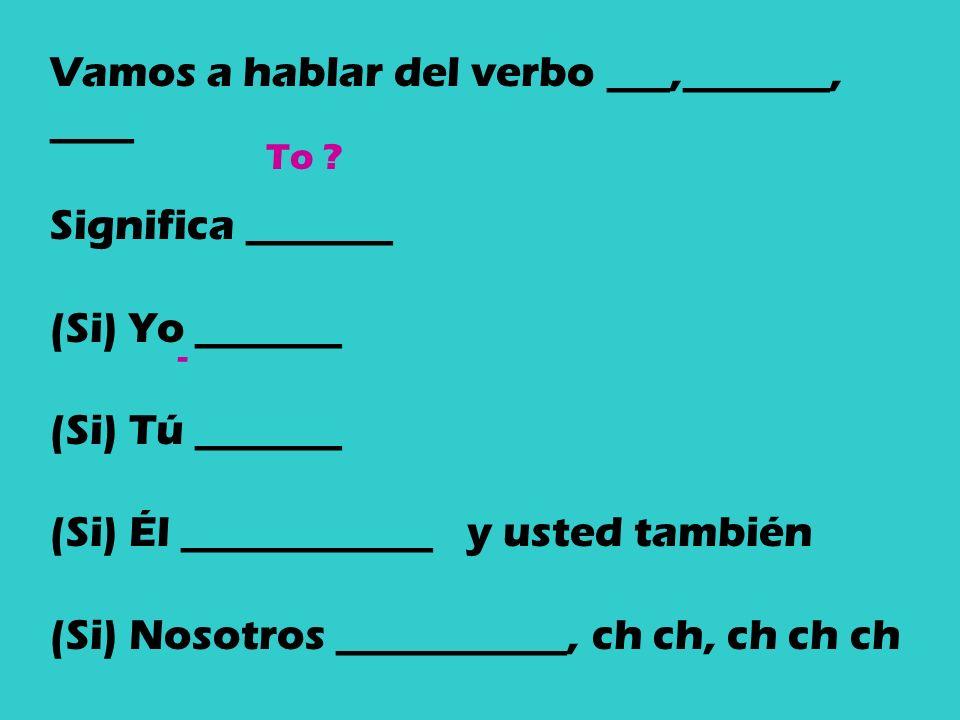 Vamos a hablar del verbo ___,_______, ____ Significa _______ (Si) Yo _______ (Si) Tú _______ (Si) Él ____________ y usted también (Si) Nosotros ___________, ch ch, ch ch ch (Si) Ellos ____________ y ustedes también.