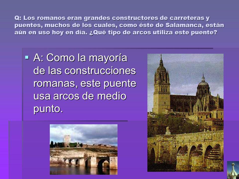 Q: Los romanos eran grandes constructores de carreteras y puentes, muchos de los cuales, como éste de Salamanca, están aún en uso hoy en día. ¿Qué tip