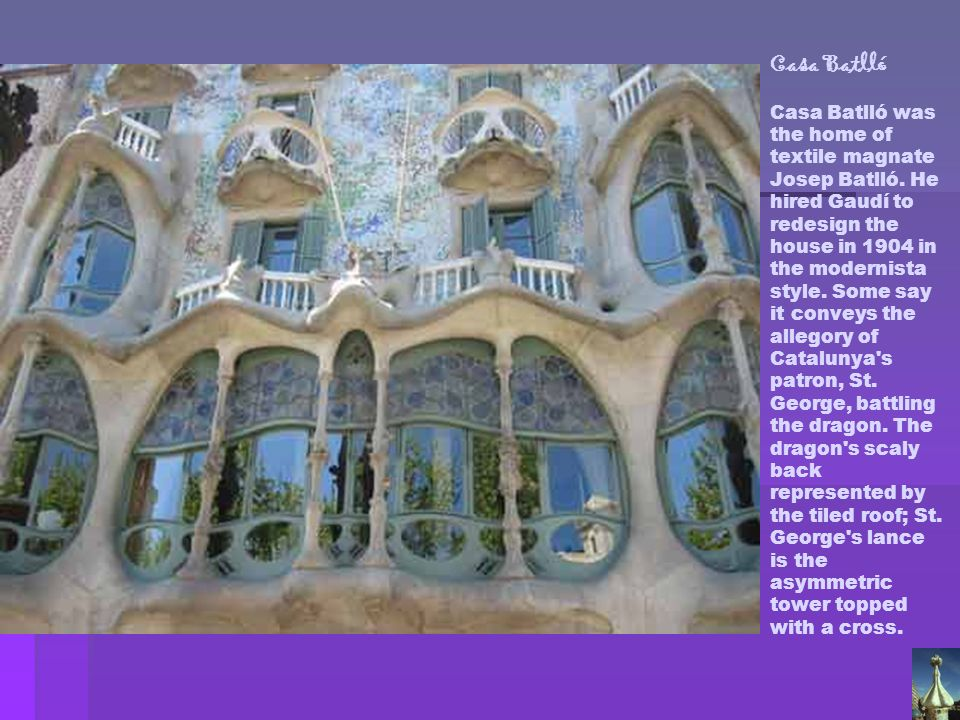 Casa Batlló Casa Batlló was the home of textile magnate Josep Batlló. He hired Gaudí to redesign the house in 1904 in the modernista style. Some say i