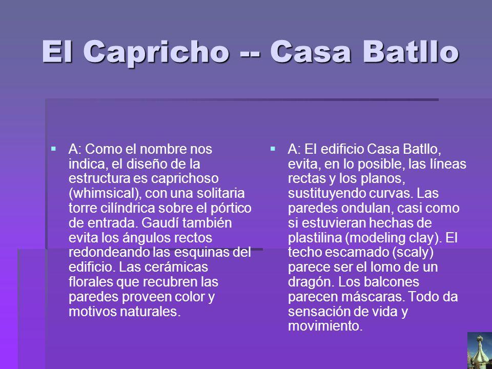El Capricho -- Casa Batllo A: El edificio Casa Batllo, evita, en lo posible, las líneas rectas y los planos, sustituyendo curvas. Las paredes ondulan,