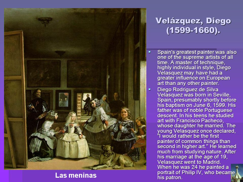 Velázquez, Diego (1599-1660). Spain's greatest painter was also one of the supreme artists of all time. A master of technique, highly individual in st