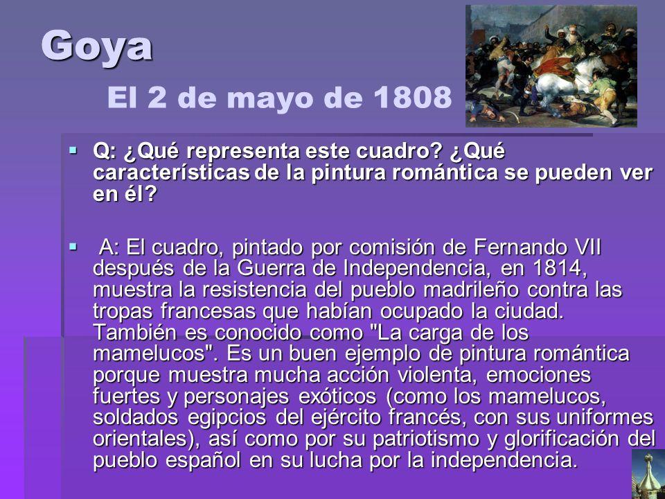 Goya Goya El 2 de mayo de 1808 Q: ¿Qué representa este cuadro? ¿Qué características de la pintura romántica se pueden ver en él? Q: ¿Qué representa es