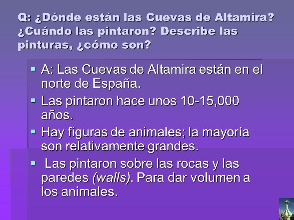 Q: ¿Dónde están las Cuevas de Altamira? ¿Cuándo las pintaron? Describe las pinturas, ¿cómo son? A: Las Cuevas de Altamira están en el norte de España.