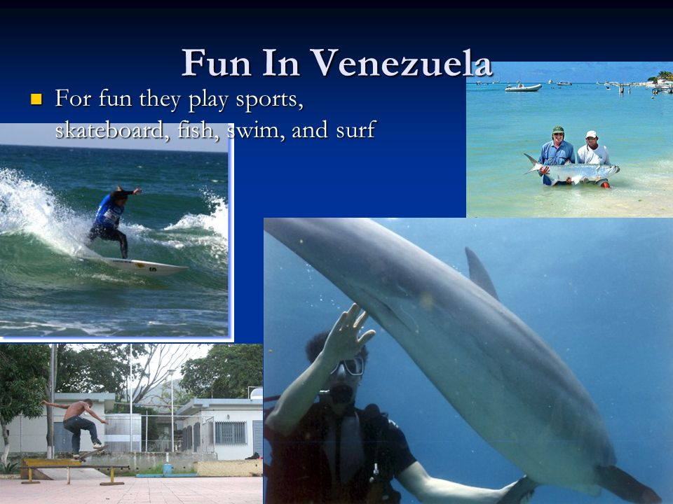 Fun In Venezuela For fun they play sports, skateboard, fish, swim, and surf For fun they play sports, skateboard, fish, swim, and surf