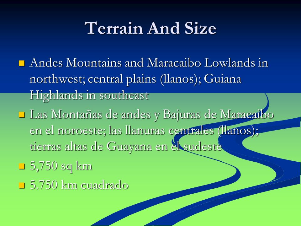 Terrain And Size Andes Mountains and Maracaibo Lowlands in northwest; central plains (llanos); Guiana Highlands in southeast Andes Mountains and Marac