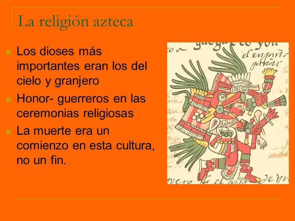 La religión azteca Los dioses más importantes eran los del cielo y granjero Honor- guerreros en las ceremonias religiosas La muerte era un comienzo en