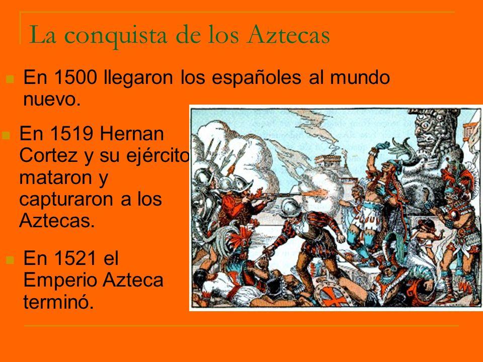 La conquista de los Aztecas En 1519 Hernan Cortez y su ejército mataron y capturaron a los Aztecas. En 1500 llegaron los españoles al mundo nuevo. En