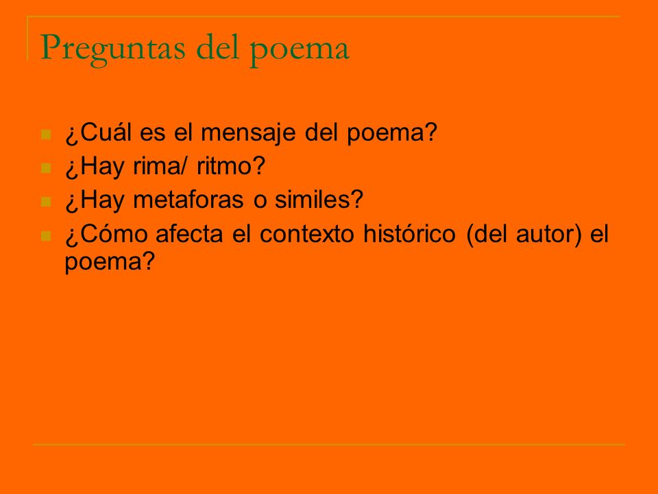 Preguntas del poema ¿Cuál es el mensaje del poema? ¿Hay rima/ ritmo? ¿Hay metaforas o similes? ¿Cómo afecta el contexto histórico (del autor) el poema